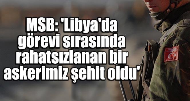 MSB: 'Libya'da görevi sırasında rahatsızlanan bir askerimiz şehit oldu'