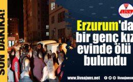 Erzurum'da bir genç kız evinde ölü bulundu