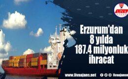 Erzurum'dan 8 yılda 187.4 milyonluk ihracat