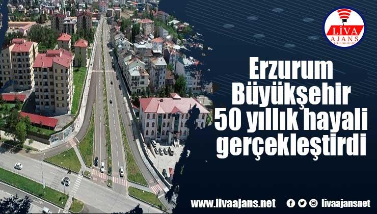 Erzurum Büyükşehir 50 yıllık hayali gerçekleştirdi