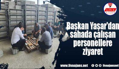 Başkan Yaşar'dan sahada çalışan personellere ziyaret